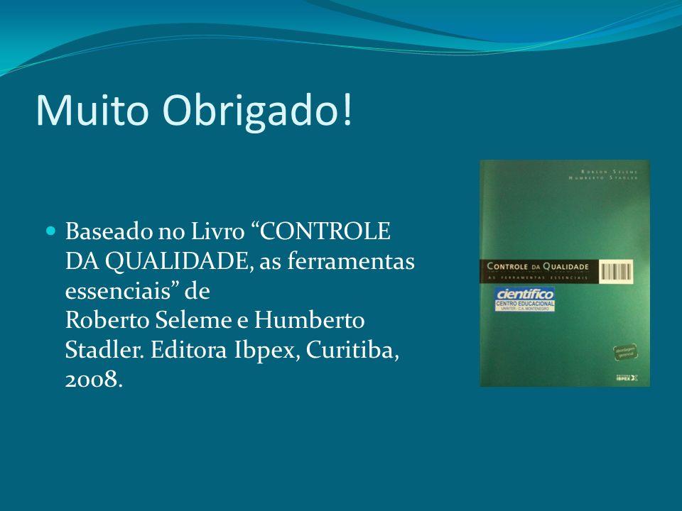 Muito Obrigado! Baseado no Livro CONTROLE DA QUALIDADE, as ferramentas essenciais de Roberto Seleme e Humberto Stadler. Editora Ibpex, Curitiba, 2008.