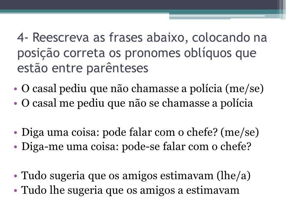 4- Reescreva as frases abaixo, colocando na posição correta os pronomes oblíquos que estão entre parênteses O casal pediu que não chamasse a polícia (