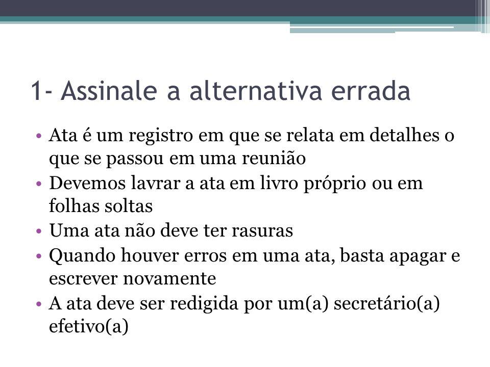 1- Assinale a alternativa errada Ata é um registro em que se relata em detalhes o que se passou em uma reunião Devemos lavrar a ata em livro próprio o