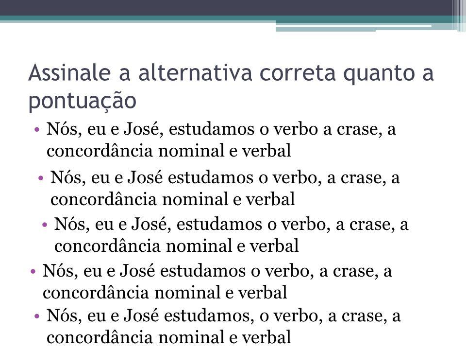 Assinale a alternativa correta quanto a pontuação Nós, eu e José, estudamos o verbo a crase, a concordância nominal e verbal Nós, eu e José estudamos