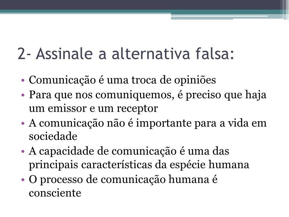 2- Assinale a alternativa falsa: Comunicação é uma troca de opiniões Para que nos comuniquemos, é preciso que haja um emissor e um receptor A comunica