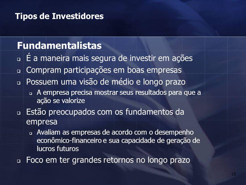18 Fundamentalistas É a maneira mais segura de investir em ações Compram participações em boas empresas Possuem uma visão de médio e longo prazo A emp