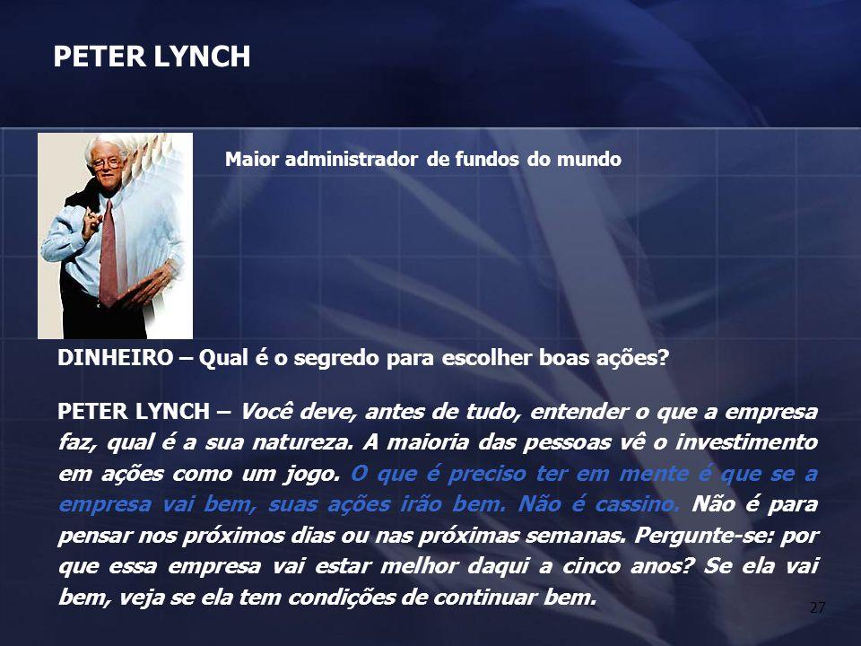 27 PETER LYNCH DINHEIRO – Qual é o segredo para escolher boas ações? PETER LYNCH – Você deve, antes de tudo, entender o que a empresa faz, qual é a su