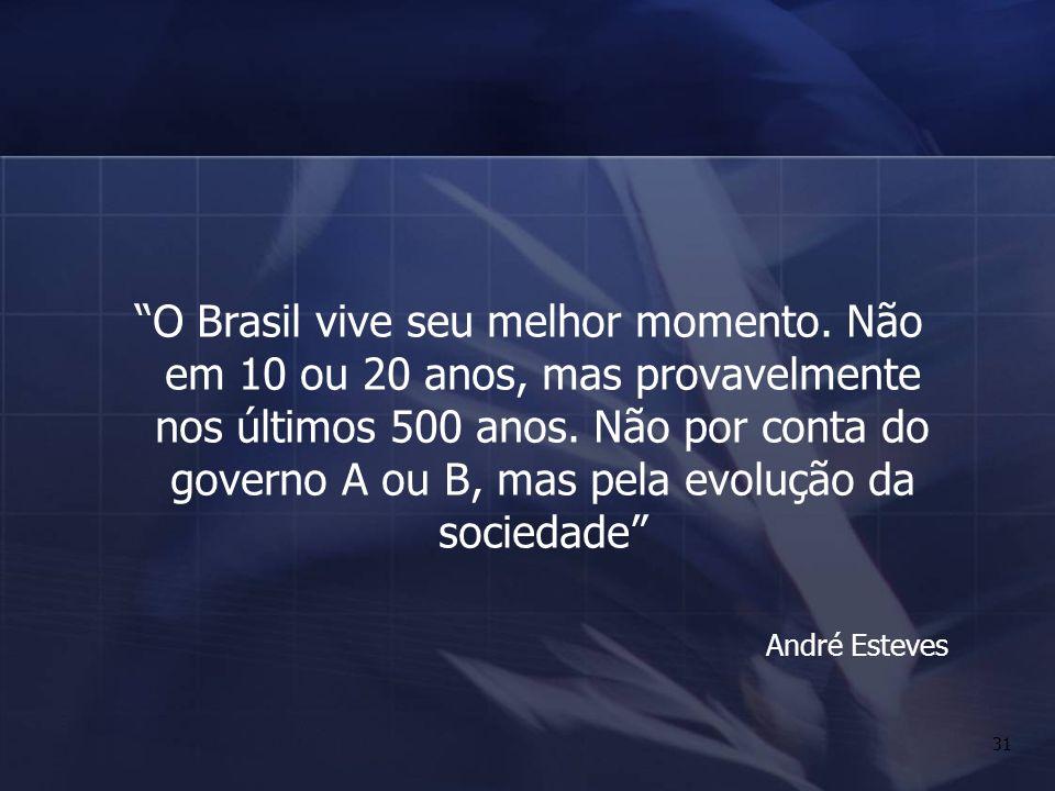 31 O Brasil vive seu melhor momento. Não em 10 ou 20 anos, mas provavelmente nos últimos 500 anos. Não por conta do governo A ou B, mas pela evolução