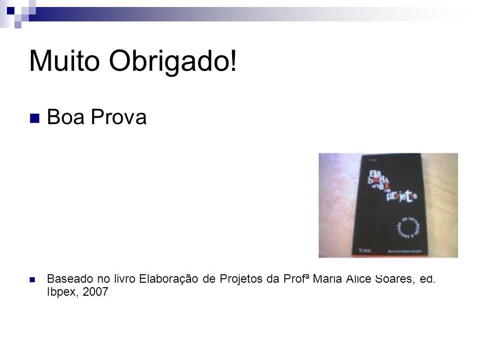 Muito Obrigado! Boa Prova Baseado no livro Elaboração de Projetos da Profª Maria Alice Soares, ed. Ibpex, 2007