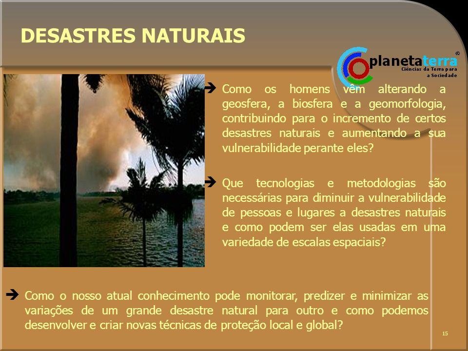 15 DESASTRES NATURAIS Como os homens vêm alterando a geosfera, a biosfera e a geomorfologia, contribuindo para o incremento de certos desastres natura
