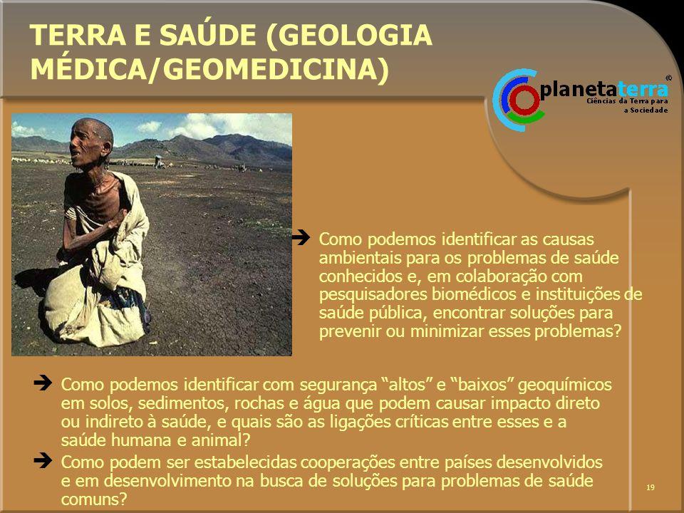 19 TERRA E SAÚDE (GEOLOGIA MÉDICA/GEOMEDICINA) Como podemos identificar com segurança altos e baixos geoquímicos em solos, sedimentos, rochas e água q