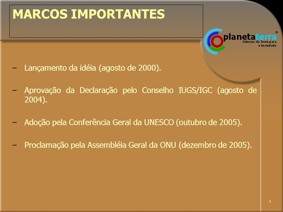 3 MARCOS IMPORTANTES –Lançamento da idéia (agosto de 2000). –Aprovação da Declaração pelo Conselho IUGS/IGC (agosto de 2004). –Adoção pela Conferência