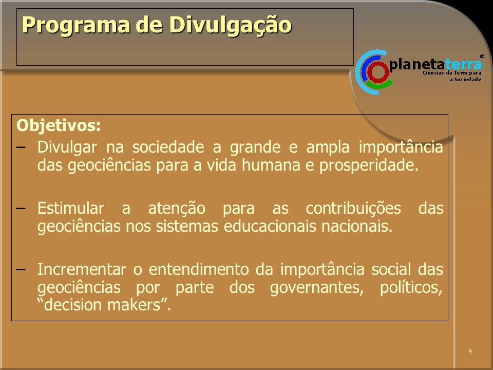 9 Programa de Divulgação Objetivos: –Divulgar na sociedade a grande e ampla importância das geociências para a vida humana e prosperidade. –Estimular