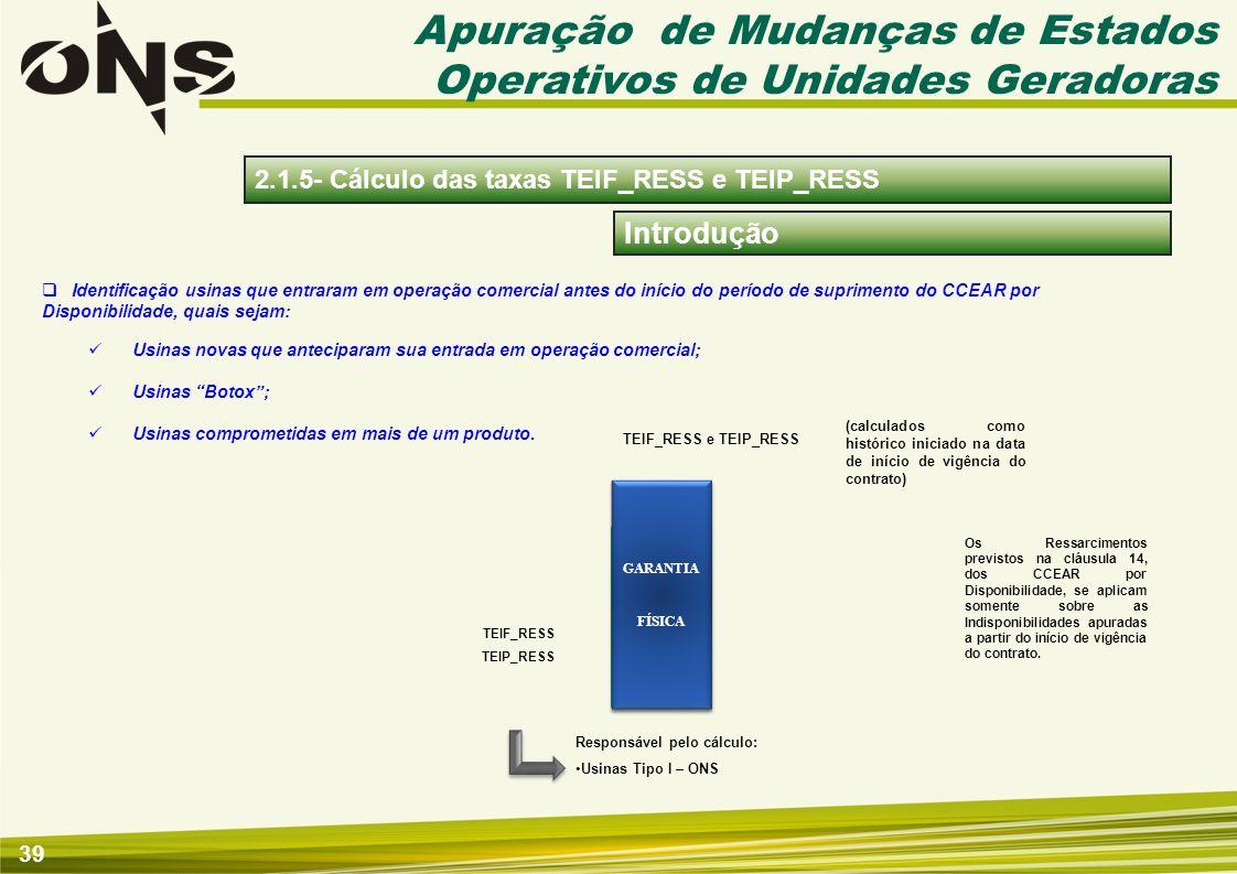 39 Introdução Apuração de Mudanças de Estados Operativos de Unidades Geradoras 2.1.5- Cálculo das taxas TEIF_RESS e TEIP_RESS GARANTIA FÍSICA TEIF_RES