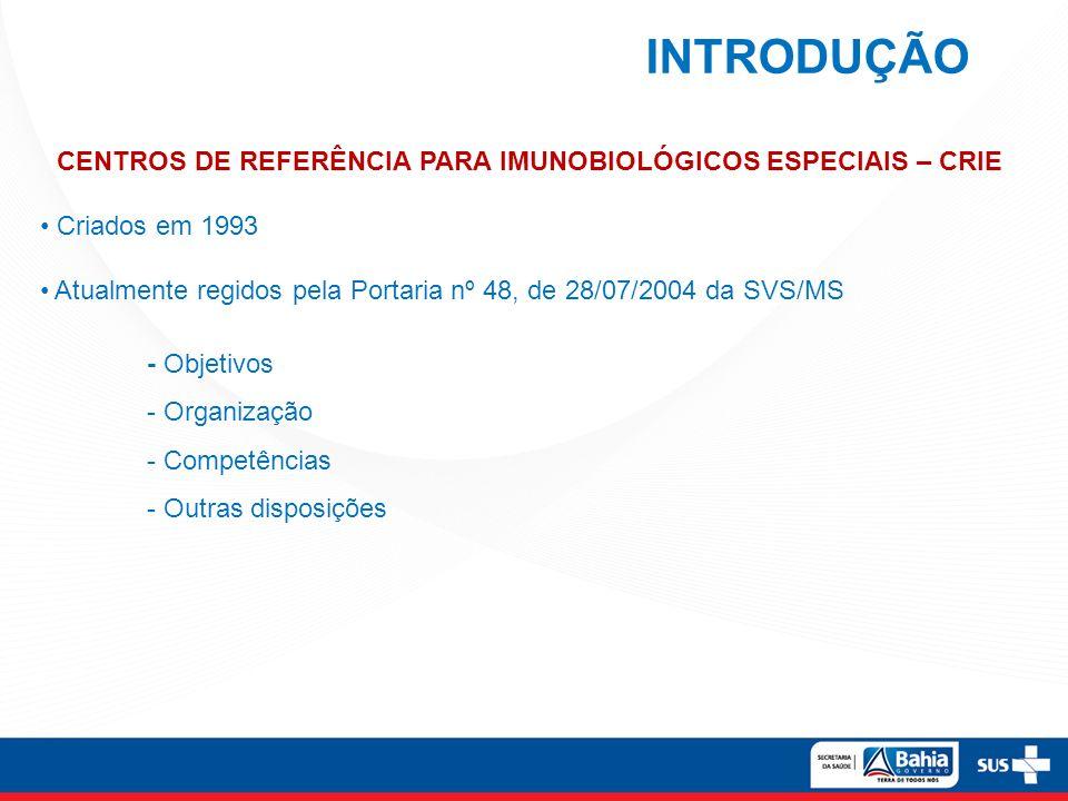 INTRODUÇÃO CENTROS DE REFERÊNCIA PARA IMUNOBIOLÓGICOS ESPECIAIS – CRIE Criados em 1993 Atualmente regidos pela Portaria nº 48, de 28/07/2004 da SVS/MS