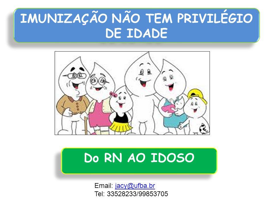 IMUNIZAÇÃO NÃO TEM PRIVILÉGIO DE IDADE Do RN AO IDOSO Email: jacy@ufba.brjacy@ufba.br Tel: 33528233/99853705