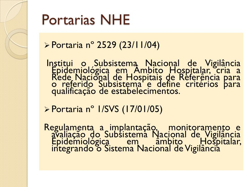 Portarias NHE Portaria nº 2529 (23/11/04) Institui o Subsistema Nacional de Vigilância Epidemiológica em Âmbito Hospitalar, cria a Rede Nacional de Ho