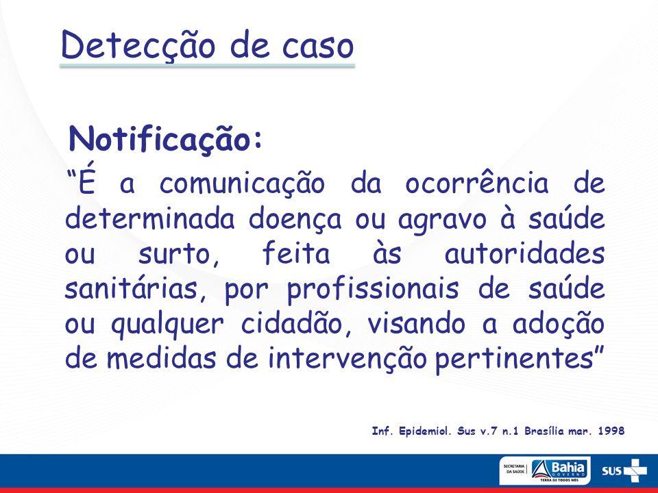 Detecção de caso Notificação: É a comunicação da ocorrência de determinada doença ou agravo à saúde ou surto, feita às autoridades sanitárias, por pro