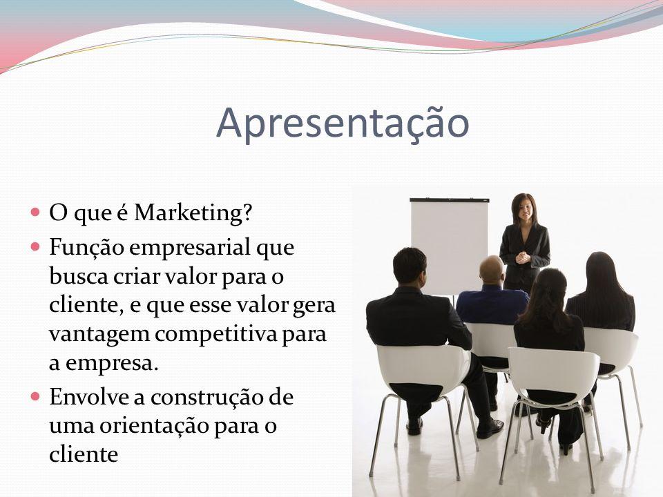 Apresentação O que é Marketing? Função empresarial que busca criar valor para o cliente, e que esse valor gera vantagem competitiva para a empresa. En