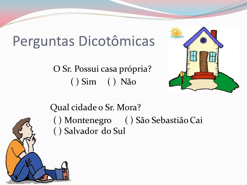 Perguntas Dicotômicas O Sr. Possui casa própria? ( ) Sim ( ) Não Qual cidade o Sr. Mora? ( ) Montenegro ( ) São Sebastião Cai ( ) Salvador do Sul