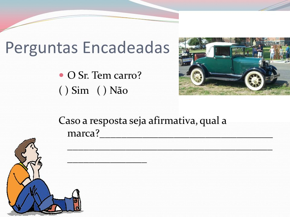 Perguntas Encadeadas O Sr. Tem carro? ( ) Sim ( ) Não Caso a resposta seja afirmativa, qual a marca?_________________________________ ________________