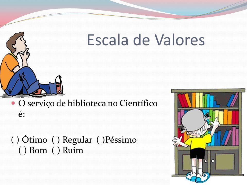 Escala de Valores O serviço de biblioteca no Científico é: ( ) Ótimo ( ) Regular ( )Péssimo ( ) Bom ( ) Ruim