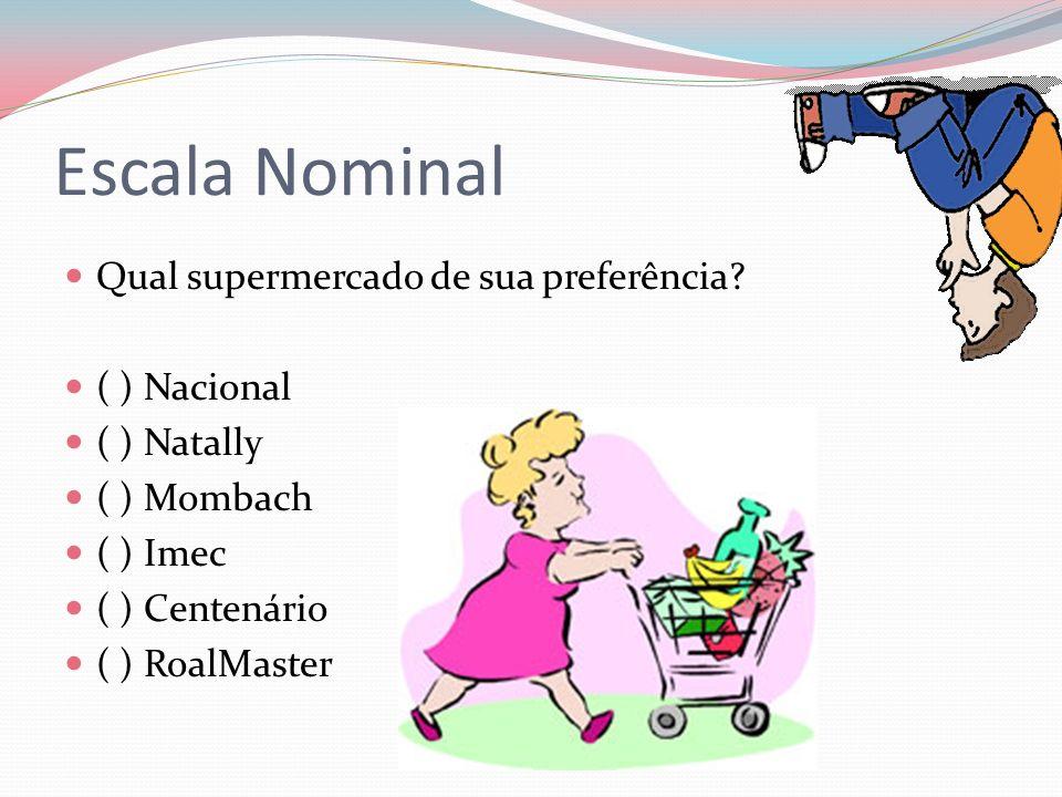 Escala Nominal Qual supermercado de sua preferência? ( ) Nacional ( ) Natally ( ) Mombach ( ) Imec ( ) Centenário ( ) RoalMaster