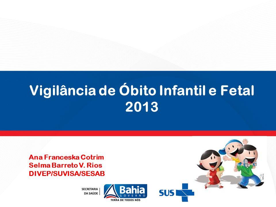 Vigilância de Óbito Infantil e Fetal 2013 Ana Franceska Cotrim Selma Barreto V. Rios DIVEP/SUVISA/SESAB
