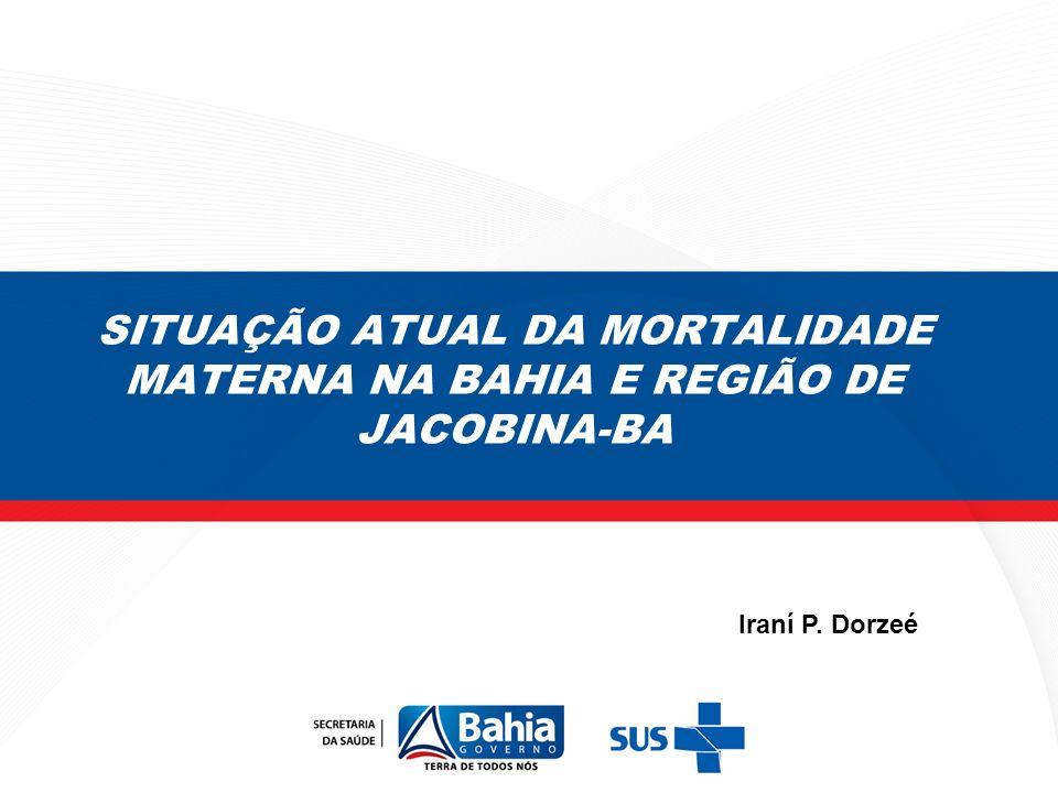 SITUAÇÃO ATUAL DA MORTALIDADE MATERNA NA BAHIA E REGIÃO DE JACOBINA-BA Iraní P. Dorzeé