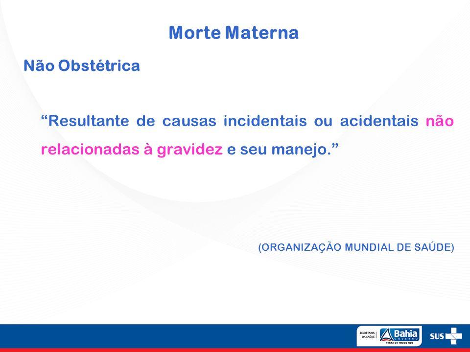 Morte Materna Não Obstétrica Resultante de causas incidentais ou acidentais não relacionadas à gravidez e seu manejo. (ORGANIZAÇÃO MUNDIAL DE SAÚDE)