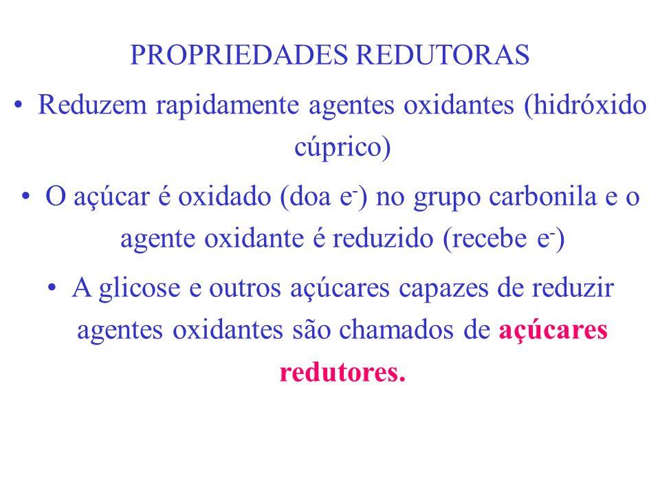 PROPRIEDADES REDUTORAS Reduzem rapidamente agentes oxidantes (hidróxido cúprico) O açúcar é oxidado (doa e - ) no grupo carbonila e o agente oxidante