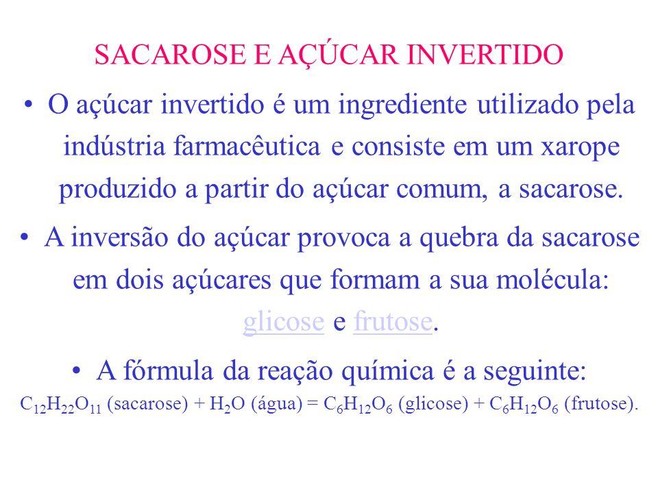 SACAROSE E AÇÚCAR INVERTIDO O açúcar invertido é um ingrediente utilizado pela indústria farmacêutica e consiste em um xarope produzido a partir do aç