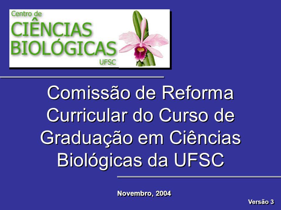 Comissão de Reforma Curricular do Curso de Graduação em Ciências Biológicas da UFSC Novembro, 2004 Versão 3