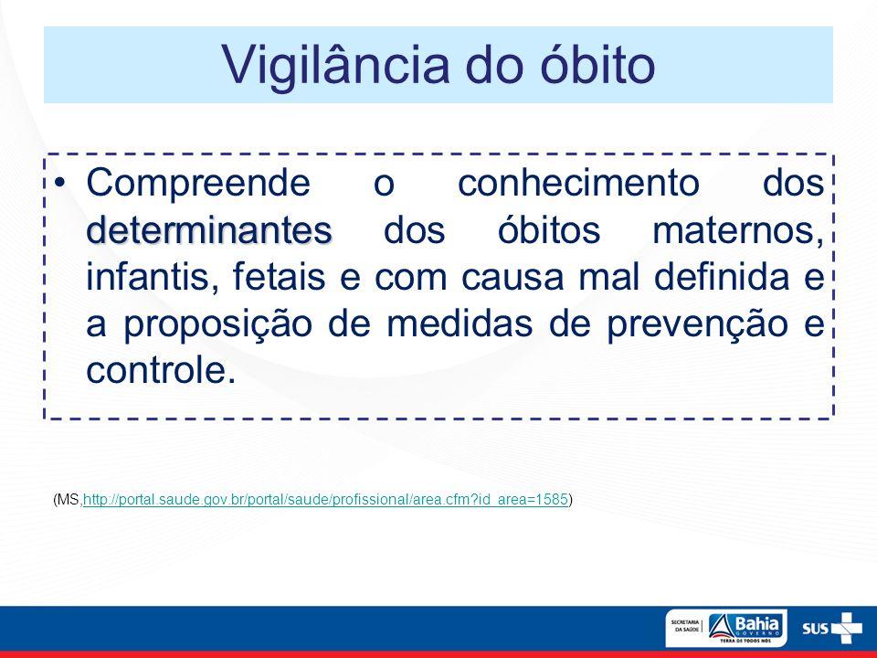 Vigilância do óbito determinantesCompreende o conhecimento dos determinantes dos óbitos maternos, infantis, fetais e com causa mal definida e a propos