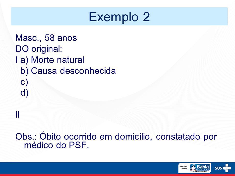 Masc., 58 anos DO original: I a) Morte natural b) Causa desconhecida c) d) II Obs.: Óbito ocorrido em domicílio, constatado por médico do PSF. Exemplo