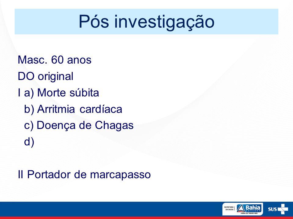 Pós investigação Masc. 60 anos DO original I a) Morte súbita b) Arritmia cardíaca c) Doença de Chagas d) II Portador de marcapasso