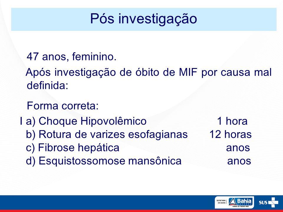 47 anos, feminino. Após investigação de óbito de MIF por causa mal definida: Forma correta: I a) Choque Hipovolêmico 1 hora b) Rotura de varizes esofa