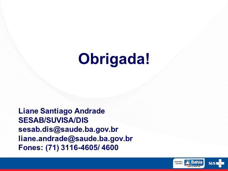 Liane Santiago Andrade SESAB/SUVISA/DIS sesab.dis@saude.ba.gov.br liane.andrade@saude.ba.gov.br Fones: (71) 3116-4605/ 4600 Obrigada!