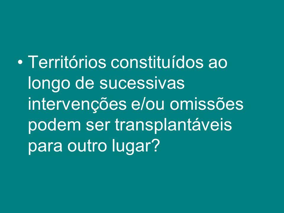 Territórios constituídos ao longo de sucessivas intervenções e/ou omissões podem ser transplantáveis para outro lugar?