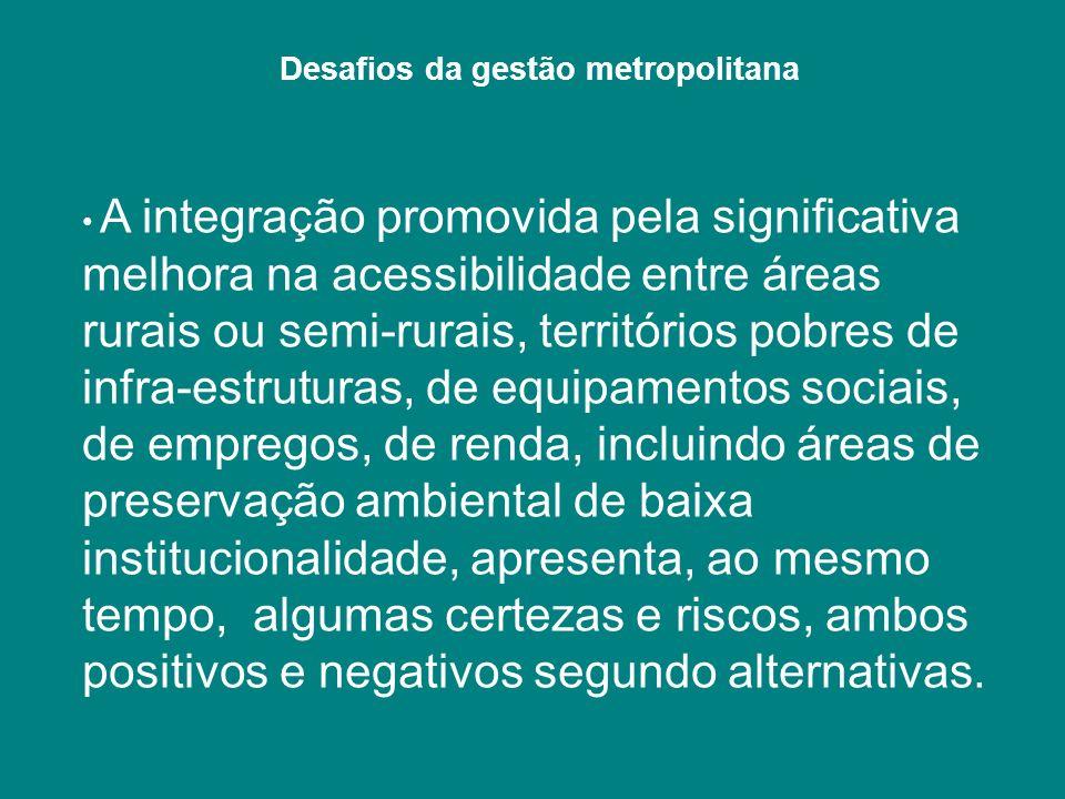 Desafios da gestão metropolitana A integração promovida pela significativa melhora na acessibilidade entre áreas rurais ou semi-rurais, territórios po