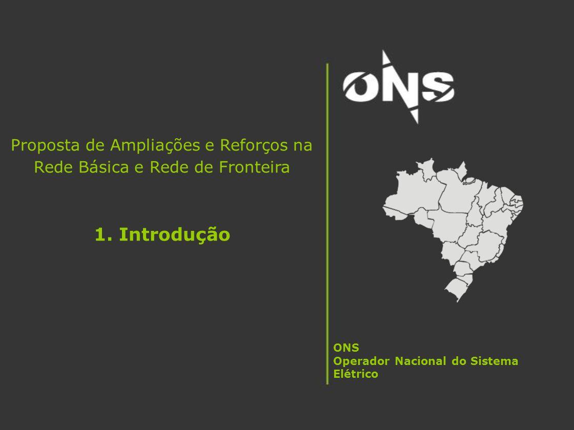 Proposta de Ampliações e Reforços na Rede Básica e Rede de Fronteira 1. Introdução ONS Operador Nacional do Sistema Elétrico