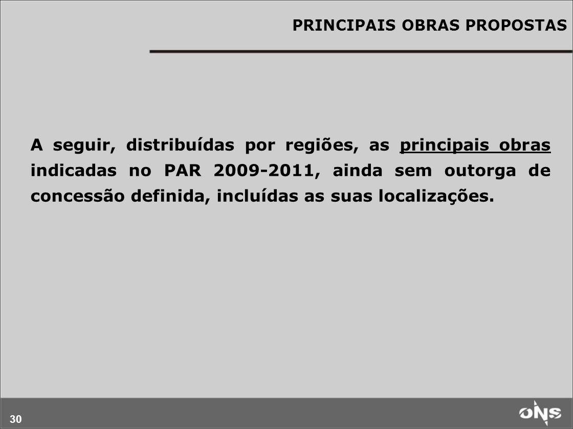 30 PRINCIPAIS OBRAS PROPOSTAS A seguir, distribuídas por regiões, as principais obras indicadas no PAR 2009-2011, ainda sem outorga de concessão defin