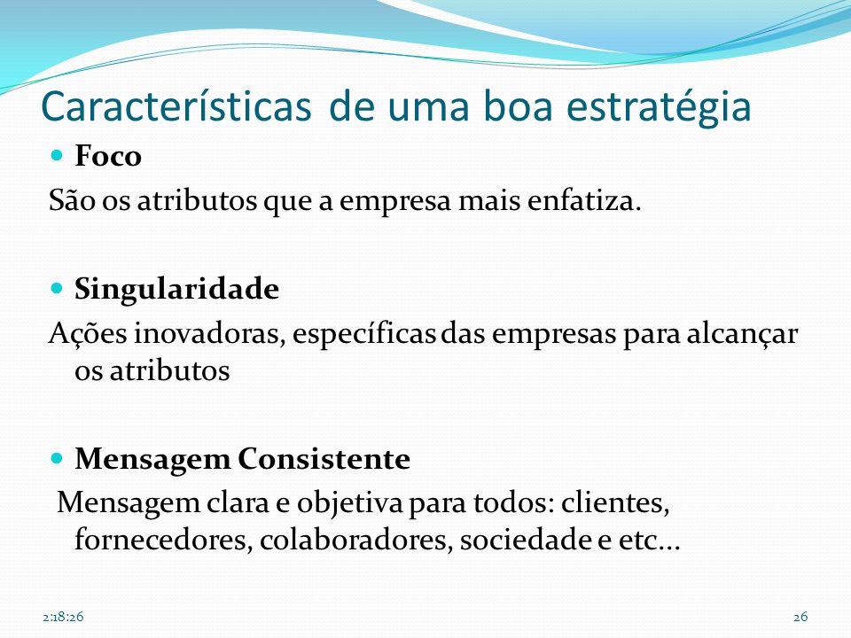 Características de uma boa estratégia Foco São os atributos que a empresa mais enfatiza. Singularidade Ações inovadoras, específicas das empresas para