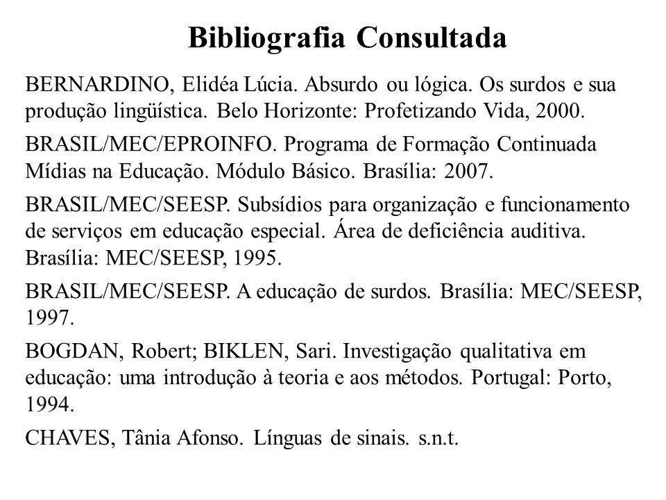 Bibliografia Consultada BERNARDINO, Elidéa Lúcia. Absurdo ou lógica. Os surdos e sua produção lingüística. Belo Horizonte: Profetizando Vida, 2000. BR