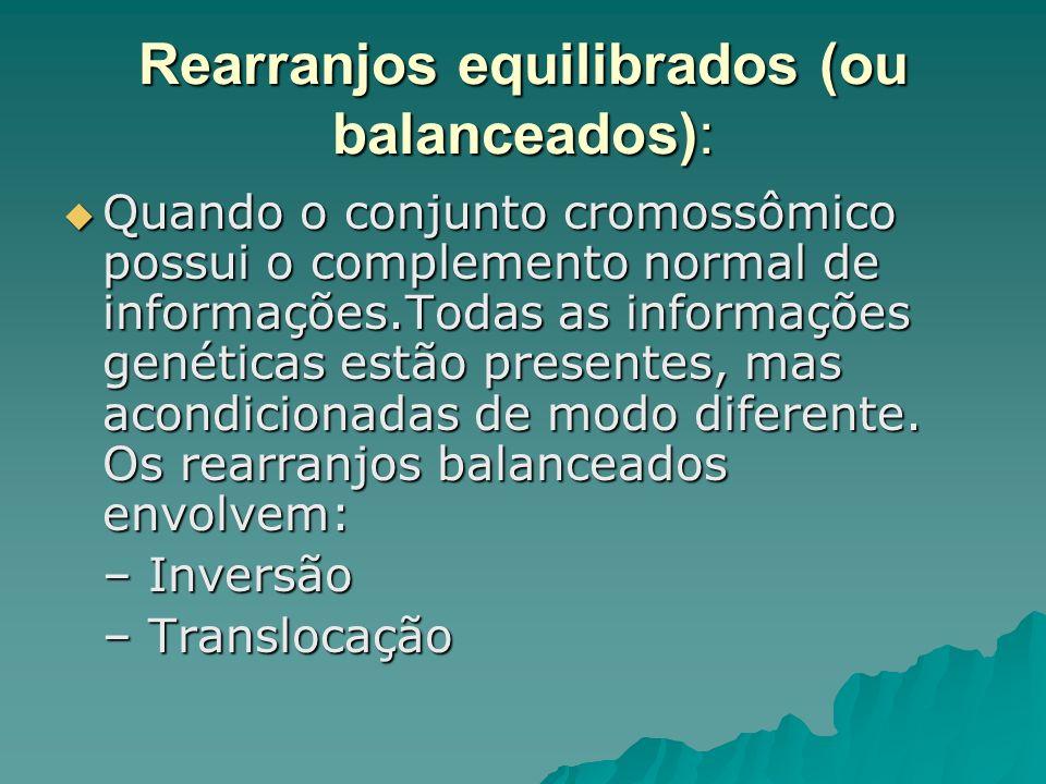 Rearranjos equilibrados (ou balanceados): Quando o conjunto cromossômico possui o complemento normal de informações.Todas as informações genéticas est