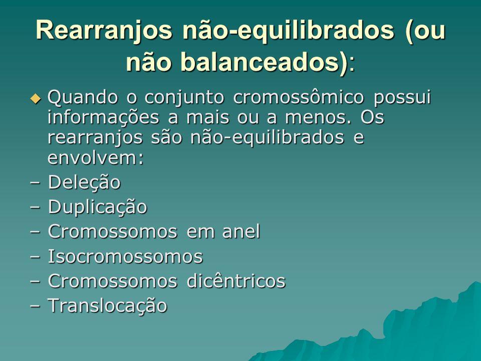 Rearranjos não-equilibrados (ou não balanceados): Quando o conjunto cromossômico possui informações a mais ou a menos. Os rearranjos são não-equilibra
