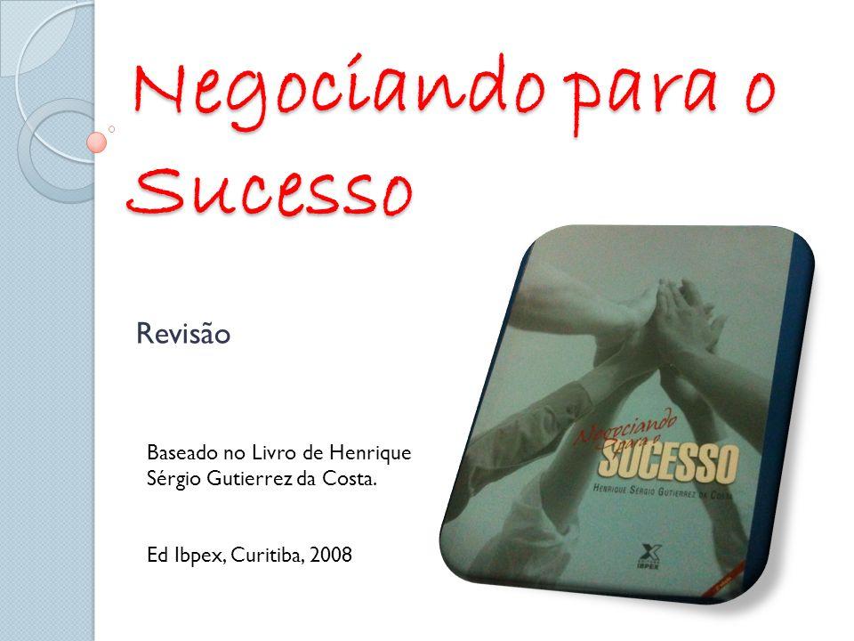 Negociando para o Sucesso Revisão Baseado no Livro de Henrique Sérgio Gutierrez da Costa. Ed Ibpex, Curitiba, 2008