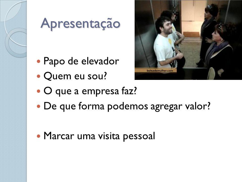 Apresentação Papo de elevador Quem eu sou? O que a empresa faz? De que forma podemos agregar valor? Marcar uma visita pessoal