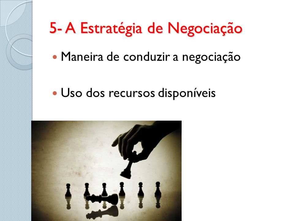 5- A Estratégia de Negociação Maneira de conduzir a negociação Uso dos recursos disponíveis