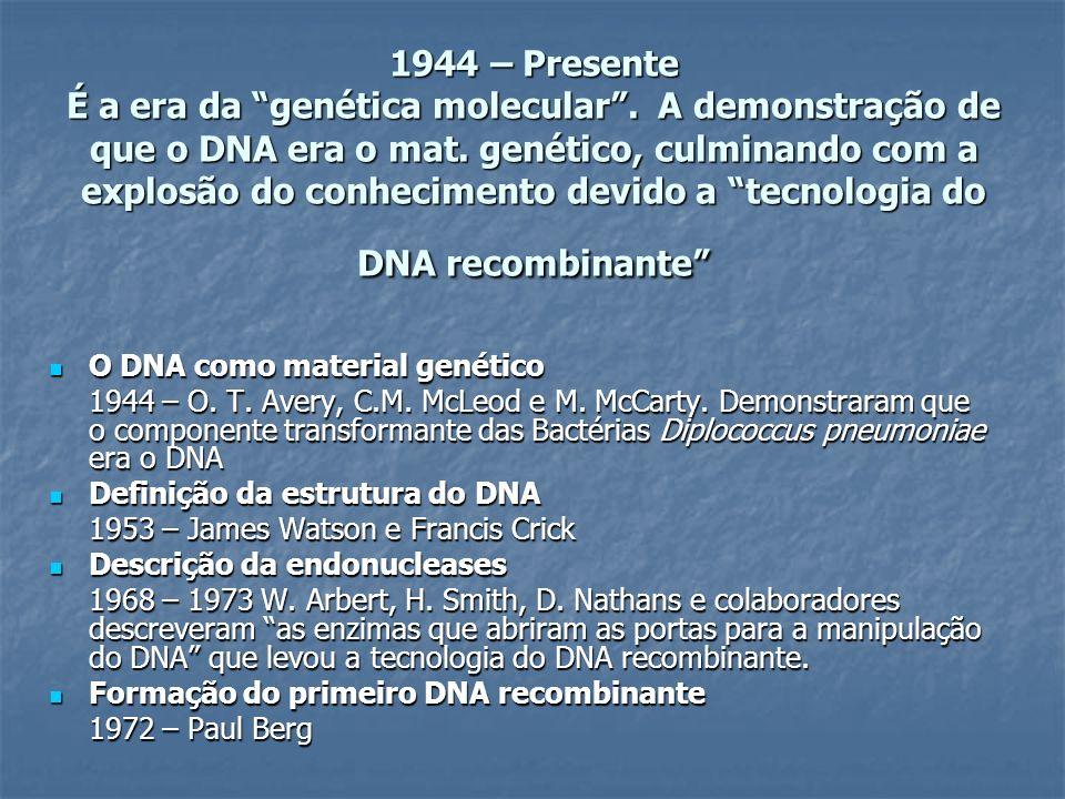 1944 – Presente É a era da genética molecular. A demonstração de que o DNA era o mat. genético, culminando com a explosão do conhecimento devido a tec