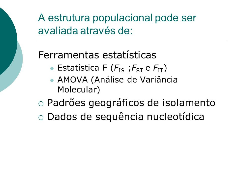 A estrutura populacional pode ser avaliada através de: Ferramentas estatísticas Estatística F (F IS ;F ST e F IT ) AMOVA (Análise de Variância Molecul