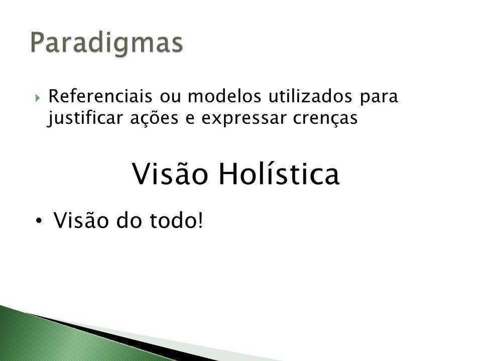 Referenciais ou modelos utilizados para justificar ações e expressar crenças Visão Holística Visão do todo!