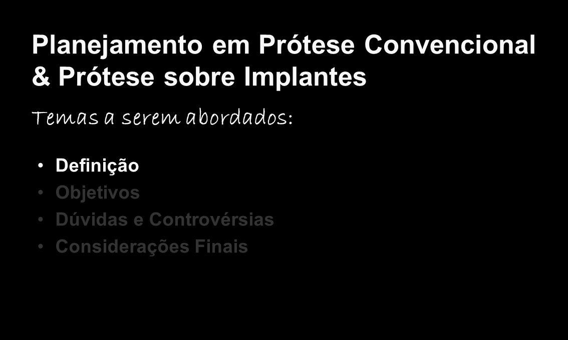 Planejamento em Prótese Convencional & Prótese sobre Implantes Temas a serem abordados: Definição Objetivos Dúvidas e Controvérsias Considerações Fina