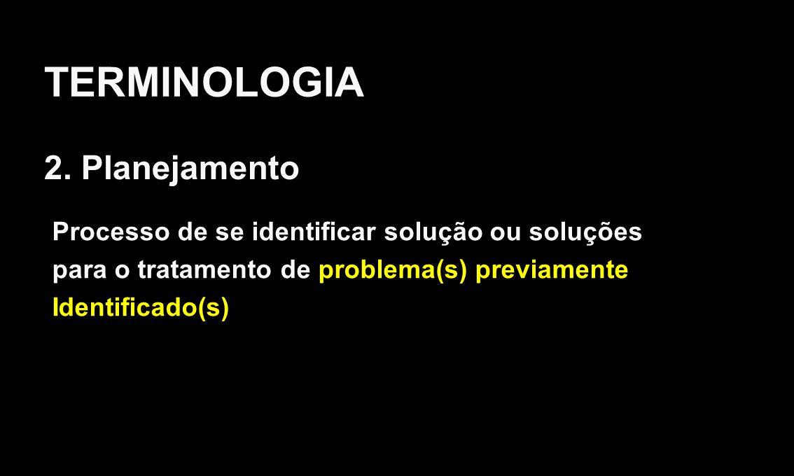 TERMINOLOGIA 2. Planejamento Processo de se identificar solução ou soluções para o tratamento de problema(s) previamente Identificado(s)